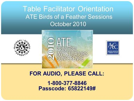 Table Facilitator Orientation ATE Birds of a Feather Sessions October 2010 FOR AUDIO, PLEASE CALL: 1-800-377-8846 Passcode: 65822149#