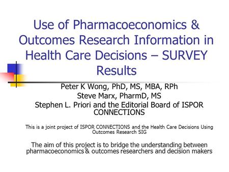 Use of Pharmacoeconomics & Outcomes Research Information in Health Care Decisions – SURVEY Results Peter K Wong, PhD, MS, MBA, RPh Steve Marx, PharmD,