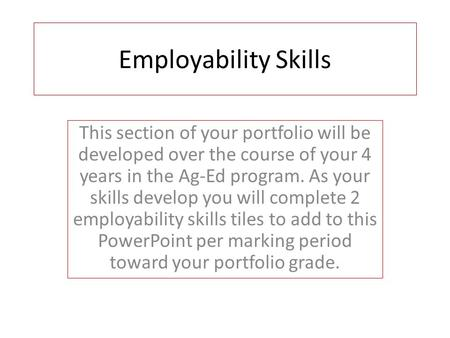 Employability Skills This section of your portfolio will be developed over the course of your 4 years in the Ag-Ed program. As your skills develop you.