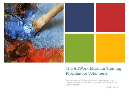 The ArtWorx Museum Training Program for Volunteers The heart of a volunteer is not measured in size, but by the depth of the commitment to make a difference.
