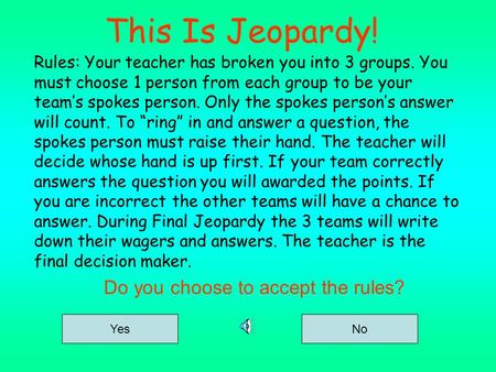 This Is Jeopardy! Rules: Your teacher has broken you into 3 groups. You must choose 1 person from each group to be your team's spokes person. Only the.