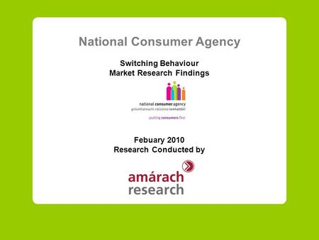 National Consumer Agency Switching Behaviour Market Research Findings Febuary 2010 Research Conducted by.