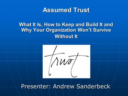 Assumed Trust What It Is, How to Keep and Build It and Why Your Organization Won't Survive Without It Presenter: Andrew Sanderbeck.