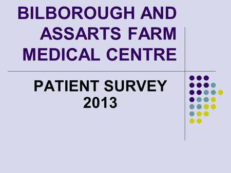 BILBOROUGH AND ASSARTS FARM MEDICAL CENTRE PATIENT SURVEY 2013.