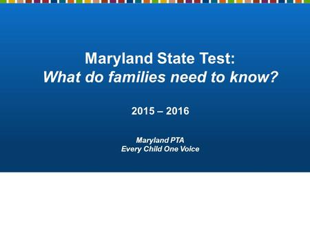Maryland State Test: What do families need to know? 2015 – 2016 Maryland PTA Every Child One Voice.