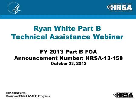FY 2013 Part B FOA Announcement Number: HRSA-13-158 October 23, 2012 Ryan White Part B Technical Assistance Webinar HIV/AIDS Bureau Division of State HIV/AIDS.