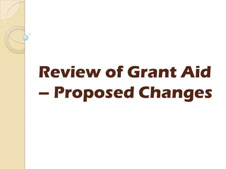Review of Grant Aid – Proposed Changes. Today's agenda Introductions Grant Aid schemes - proposals Any questions? Update on Protection of Vulnerable Groups.