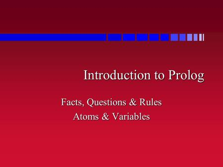 Introduction to Prolog Facts, Questions & Rules Atoms & Variables.
