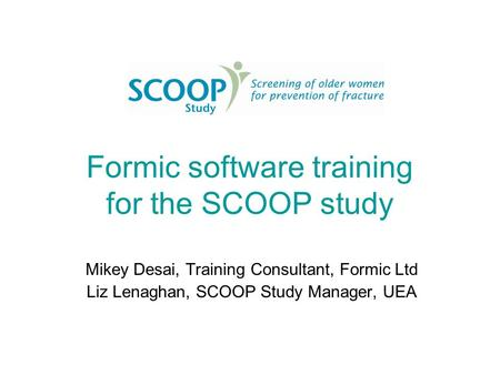 Formic software training for the SCOOP study Mikey Desai, Training Consultant, Formic Ltd Liz Lenaghan, SCOOP Study Manager, UEA.
