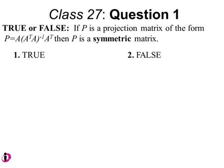 Class 27: Question 1 TRUE or FALSE: If P is a projection matrix of the form P=A(A T A) -1 A T then P is a symmetric matrix. 1. TRUE 2. FALSE.