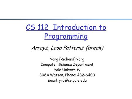 CS 112 Introduction to Programming Arrays; Loop Patterns (break) Yang (Richard) Yang Computer Science Department Yale University 308A Watson, Phone: 432-6400.