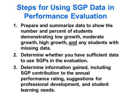 Steps for Using SGP Data in Performance Evaluation 1.Prepare and summarize data to show the number and percent of students demonstrating low growth, moderate.