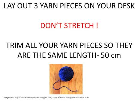 LAY OUT 3 YARN PIECES ON YOUR DESK DON'T STRETCH ! TRIM ALL YOUR YARN PIECES SO THEY ARE THE SAME LENGTH- 50 cm Image from :
