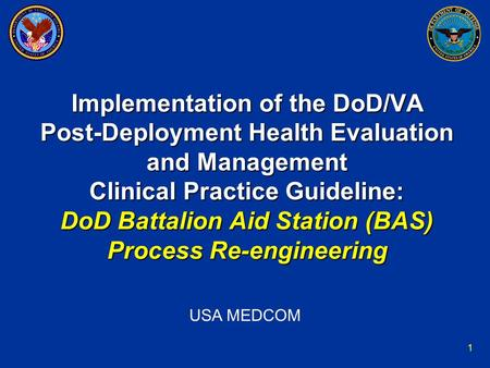 1 Implementation of the DoD/VA Post-Deployment Health Evaluation and Management Clinical Practice Guideline: DoD Battalion Aid Station (BAS) Process Re-engineering.
