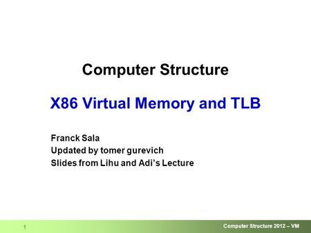 Computer Structure 2012 – VM 1 Computer Structure X86 Virtual Memory and TLB Franck Sala Updated by tomer gurevich Slides from Lihu and Adi's Lecture.