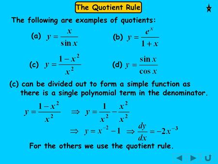 The Quotient Rule The following are examples of quotients: (a) (b) (c) (d) (c) can be divided out to form a simple function as there is a single polynomial.