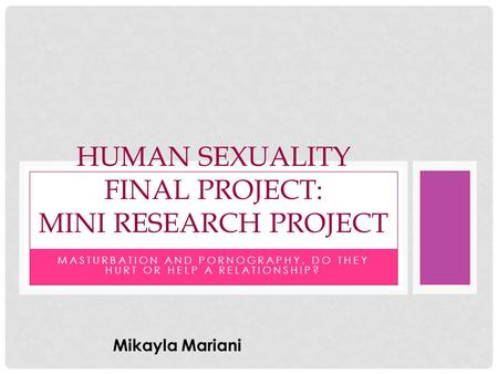 MASTURBATION AND PORNOGRAPHY, DO THEY HURT OR HELP A RELATIONSHIP? HUMAN SEXUALITY FINAL PROJECT: MINI RESEARCH PROJECT Mikayla Mariani.