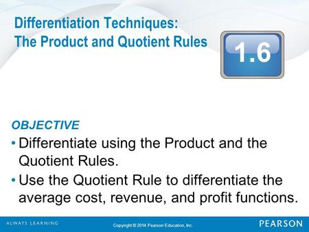 1.6 Copyright © 2014 Pearson Education, Inc. Differentiation Techniques: The Product and Quotient Rules OBJECTIVE Differentiate using the Product and the.