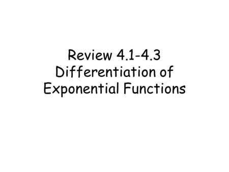 Review 4.1-4.3 Differentiation of Exponential Functions.