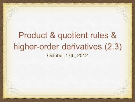 Product & quotient rules & higher-order derivatives (2.3) October 17th, 2012.