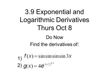 3.9 Exponential and Logarithmic Derivatives Thurs Oct 8