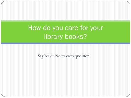 Say Yes or No to each question. How do you care for your library books?