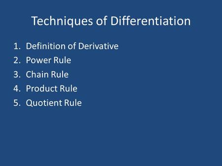 Techniques of Differentiation 1.Definition of Derivative 2.Power Rule 3.Chain Rule 4.Product Rule 5.Quotient Rule.