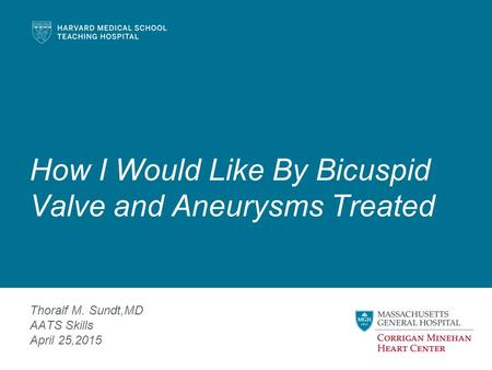 How I Would Like By Bicuspid Valve and Aneurysms Treated Thoralf M. Sundt,MD AATS Skills April 25,2015.