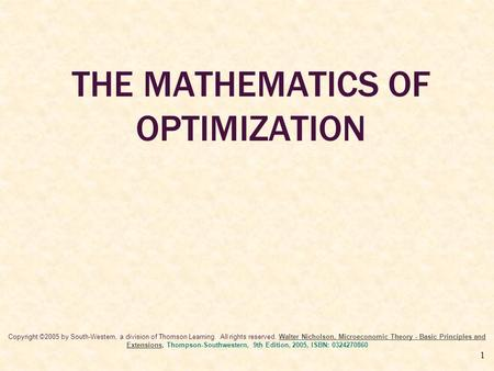 1 THE MATHEMATICS OF OPTIMIZATION Copyright ©2005 by South-Western, a division of Thomson Learning. All rights reserved. Walter Nicholson, Microeconomic.