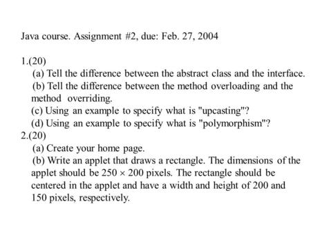 Java course. Assignment #2, due: Feb. 27, 2004 1.(20) (a) Tell the difference between the abstract class and the interface. (b) Tell the difference between.
