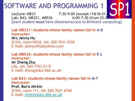 SOFTWARE AND PROGRAMMING 1 Lecture: MB33 7:30-9:00 (except 11&18.01.06) Lab: B43, MB321, MB536 6:00-7:30 (from 25.01.05) [each student must have obtained.