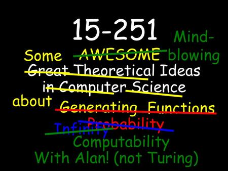 15-251 Great Theoretical Ideas in Computer Science about AWESOME Some Generating Functions Probability Infinity Computability With Alan! (not Turing) Mind-