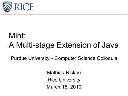 Mint: A Multi-stage Extension of Java Purdue University - Computer Science Colloquia Mathias Ricken Rice University March 15, 2010.