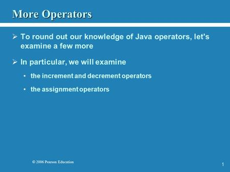 © 2006 Pearson Education 1 More Operators  To round out our knowledge of Java operators, let's examine a few more  In particular, we will examine the.