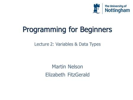 Programming for Beginners Martin Nelson Elizabeth FitzGerald Lecture 2: Variables & Data Types.