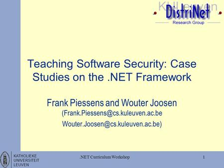KATHOLIEKE UNIVERSITEIT LEUVEN 1.NET Curriculum Workshop Teaching Software Security: Case Studies on the.NET Framework Frank Piessens and Wouter Joosen.