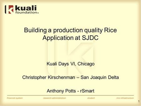 Building a production quality Rice Application at SJDC Kuali Days VI, Chicago Christopher Kirschenman – San Joaquin Delta Anthony Potts - rSmart 1.