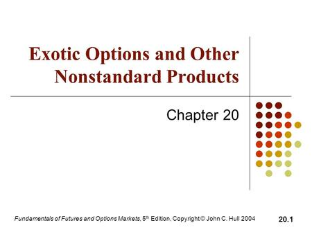 Fundamentals of Futures and Options Markets, 5 th Edition, Copyright © John C. Hull 2004 20.1 Exotic Options and Other Nonstandard Products Chapter 20.