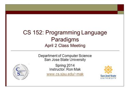 CS 152: Programming Language Paradigms April 2 Class Meeting Department of Computer Science San Jose State University Spring 2014 Instructor: Ron Mak www.cs.sjsu.edu/~mak.