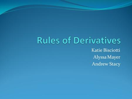 Katie Bisciotti Alyssa Mayer Andrew Stacy. Power Rule The derivative of is When taking the derivative of a function using the power rule you first multiply.