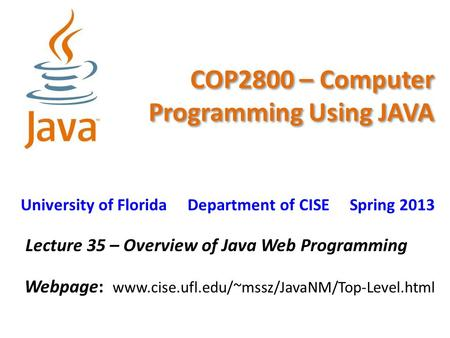 COP2800 – Computer Programming Using JAVA University of Florida Department of CISE Spring 2013 Lecture 35 – Overview of Java Web Programming Webpage: www.cise.ufl.edu/~mssz/JavaNM/Top-Level.html.