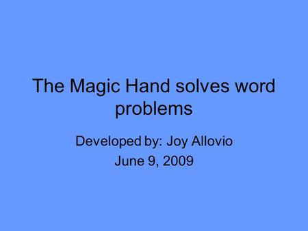 The Magic Hand solves word problems Developed by: Joy Allovio June 9, 2009.