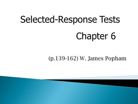 Selected-Response Tests Chapter 6 (p.139-162) W. James Popham.