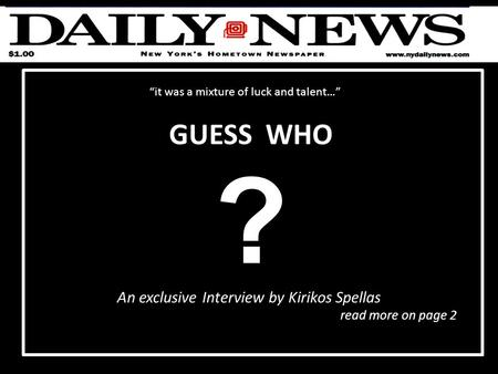 "? GUESS WHO An exclusive Interview by Kirikos Spellas read more on page 2 ""it was a mixture of luck and talent…"""