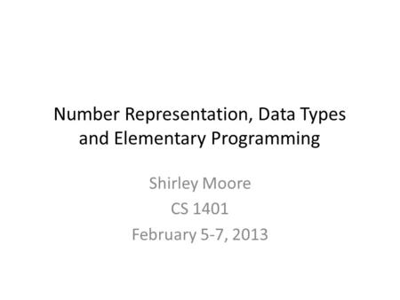 Number Representation, Data Types and Elementary Programming Shirley Moore CS 1401 February 5-7, 2013.