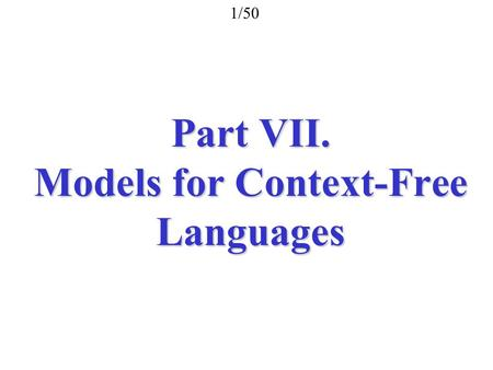 Part VII. Models for Context-Free Languages 1/50.