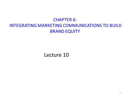 CHAPTER 6: INTEGRATING MARKETING COMMUNICATIONS TO BUILD BRAND EQUITY Lecture 10 6.1.