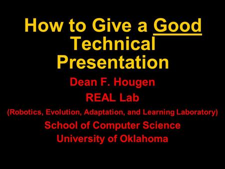 How to Give a Good Technical Presentation Dean F. Hougen REAL Lab (Robotics, Evolution, Adaptation, and Learning Laboratory) School of Computer Science.
