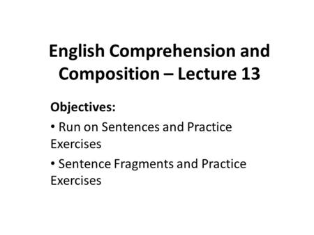 English Comprehension and Composition – Lecture 13 Objectives: Run on Sentences and Practice Exercises Sentence Fragments and Practice Exercises.