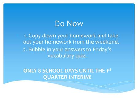 Do Now 1.1. Copy down your homework and take out your homework from the weekend. 2. Bubble in your answers to Friday's vocabulary quiz. ONLY 8 SCHOOL DAYS.